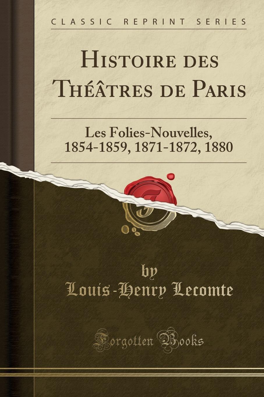Louis-Henry Lecomte Histoire des Theatres de Paris. Les Folies-Nouvelles, 1854-1859, 1871-1872, 1880 (Classic Reprint)