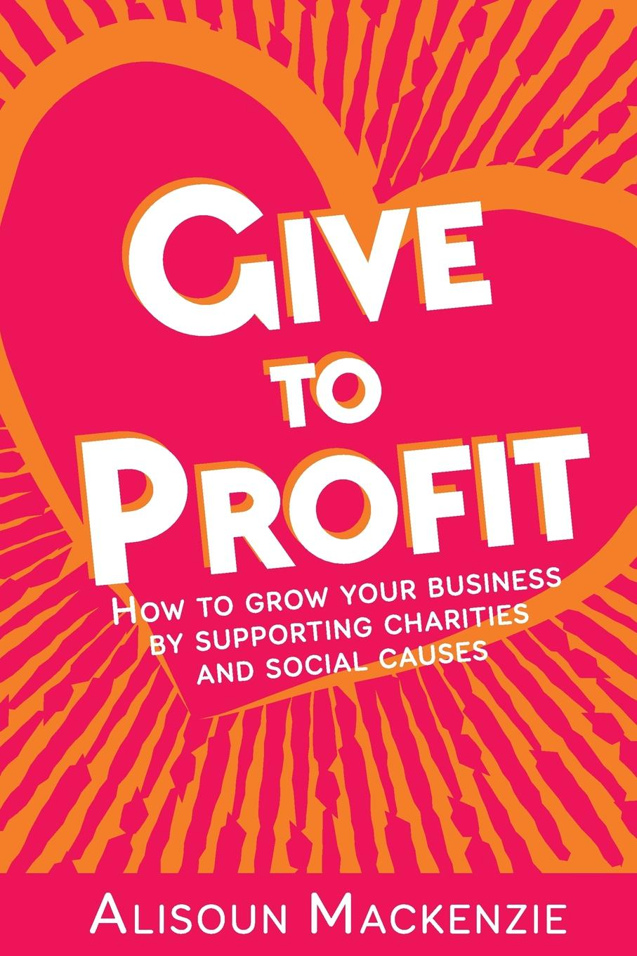 Alisoun Mackenzie Give to Profit. How to Grow Your Business by Supporting Charities and Social Causes nancy lee corporate social responsibility doing the most good for your company and your cause