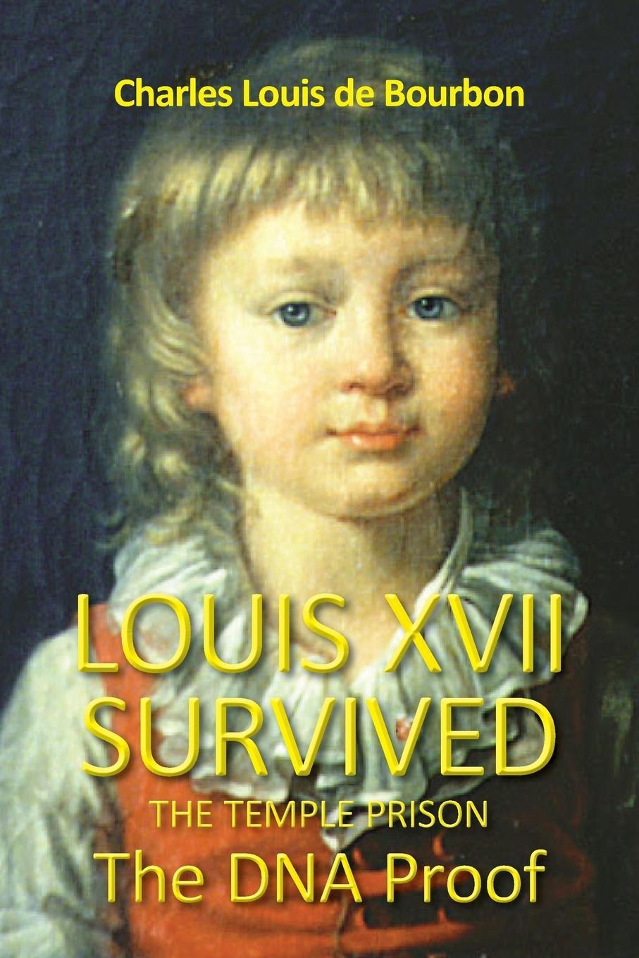 Charles Louis De bourbon Louis XVII Survived the Temple Prison. The DNA Proof