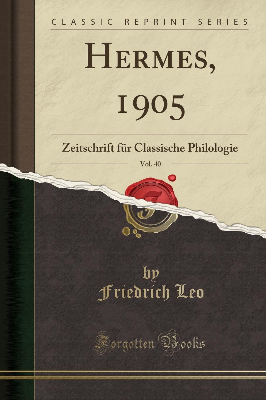 Friedrich Leo Hermes, 1905, Vol. 40. Zeitschrift fur Classische Philologie (Classic Reprint)