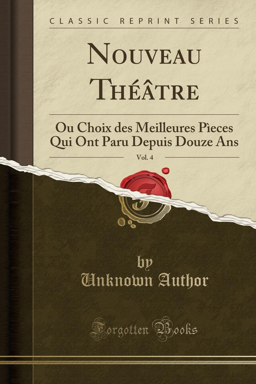 Nouveau Theatre, Vol. 4. Ou Choix des Meilleures Pieces Qui Ont Paru Depuis Douze Ans (Classic Reprint) Excerpt from Nouveau ThР?Р?tre, Vol. 4: Ou Choix des Meilleures...