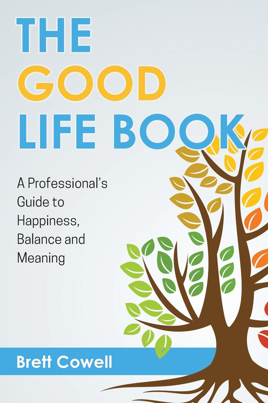 Brett Cowell The Good Life Book. A Professional.s Guide to Happiness, Balance and Meaning sage living decorate for the life you want