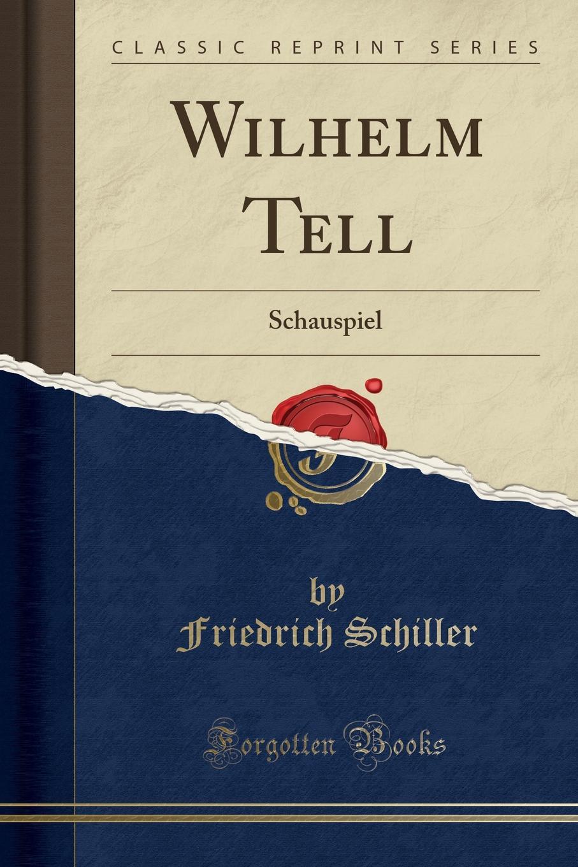 Schiller Friedrich Wilhelm Tell. Schauspiel (Classic Reprint)