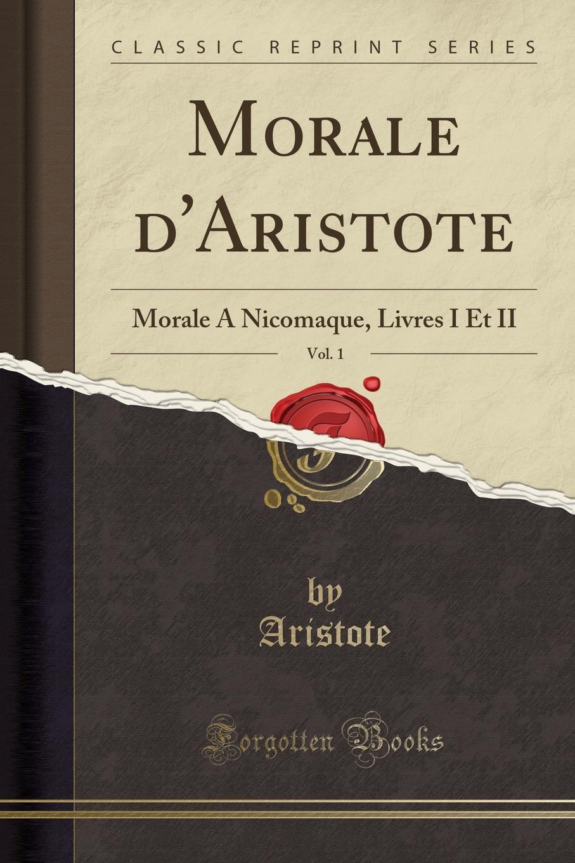 Aristote Aristote Morale d.Aristote, Vol. 1. Morale A Nicomaque, Livres I Et II (Classic Reprint) p vermont ce n est pas trop que d avoir ung amy