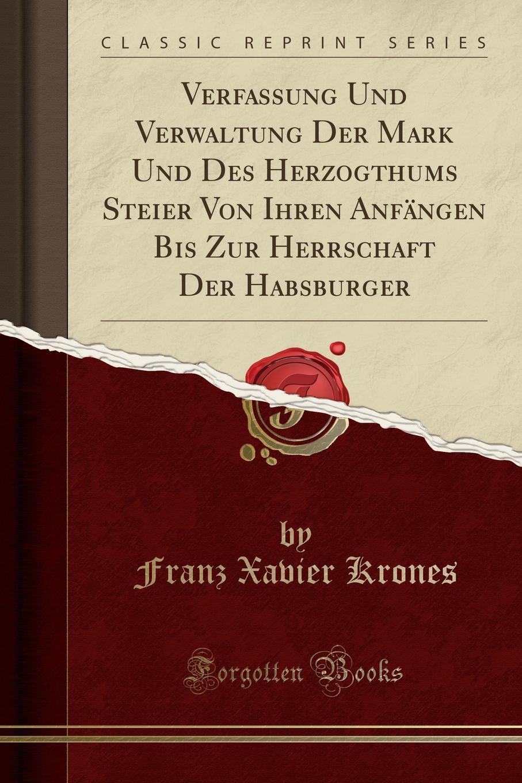Franz Xavier Krones Verfassung Und Verwaltung Der Mark Und Des Herzogthums Steier Von Ihren Anfangen Bis Zur Herrschaft Der Habsburger (Classic Reprint)