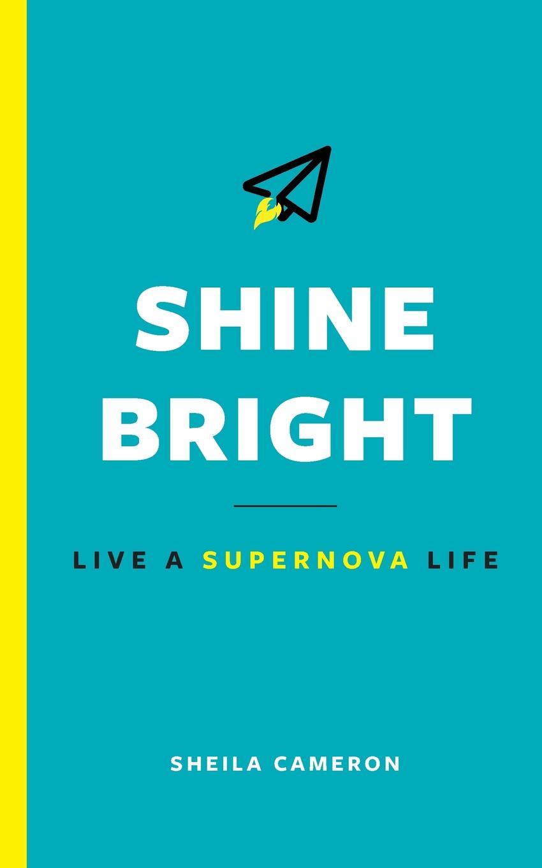 Sheila Cameron Shine Bright. Live A Supernova Life santoro london блокнот we can all shine 300 листов