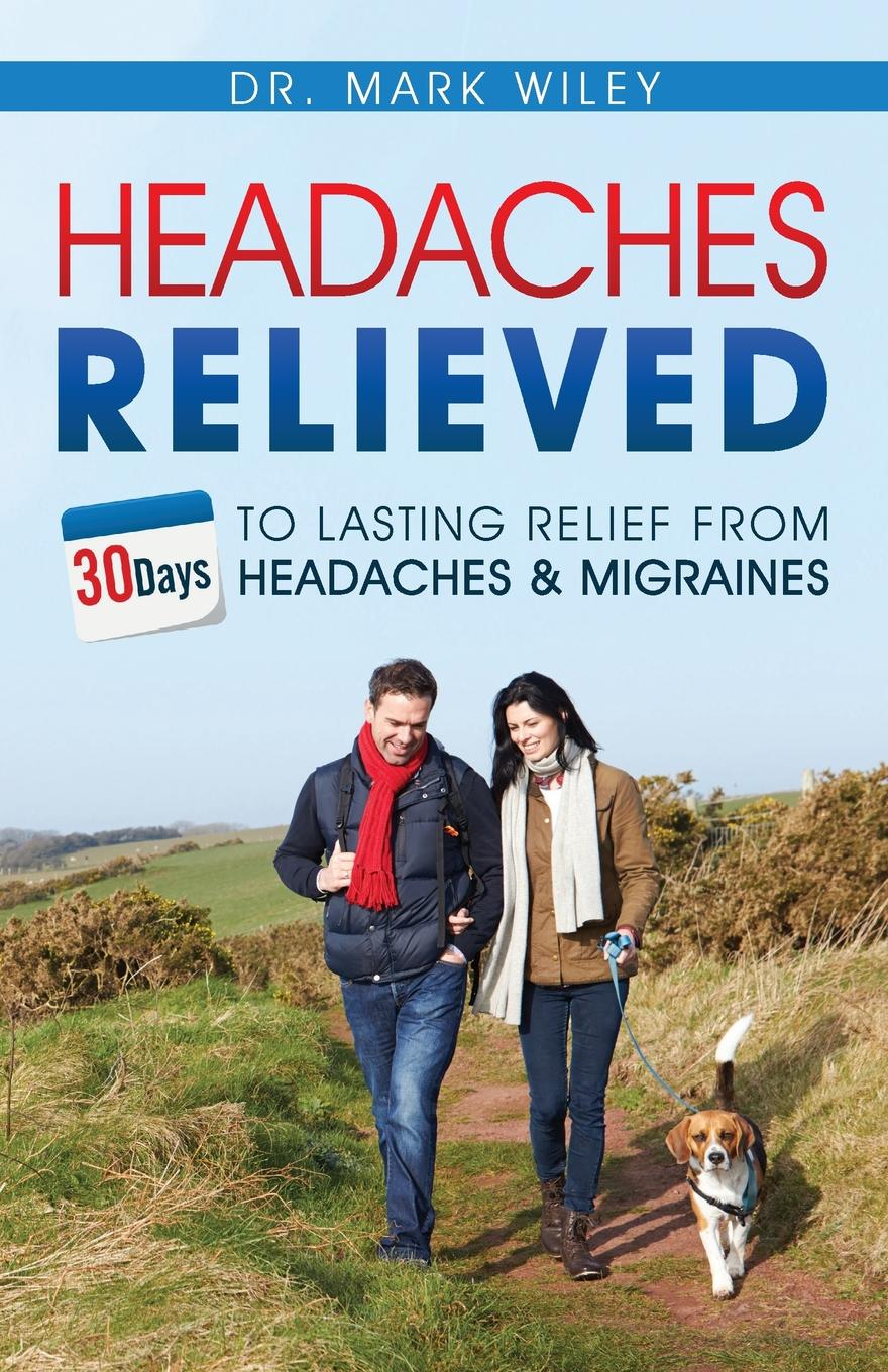 Mark V Wiley Headaches Relieved. 30-Days to Lasting Relief from Headaches and Migraines