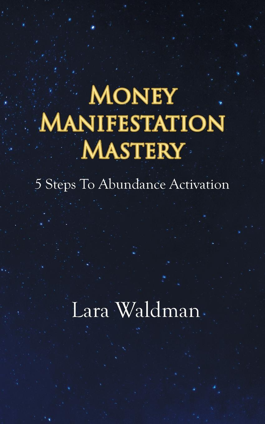 Lara Waldman Money Manifestation Mastery. 5 Steps To Abundance Activation paul muolo $700 billion bailout the emergency economic stabilization act and what it means to you your money your mortgage and your taxes