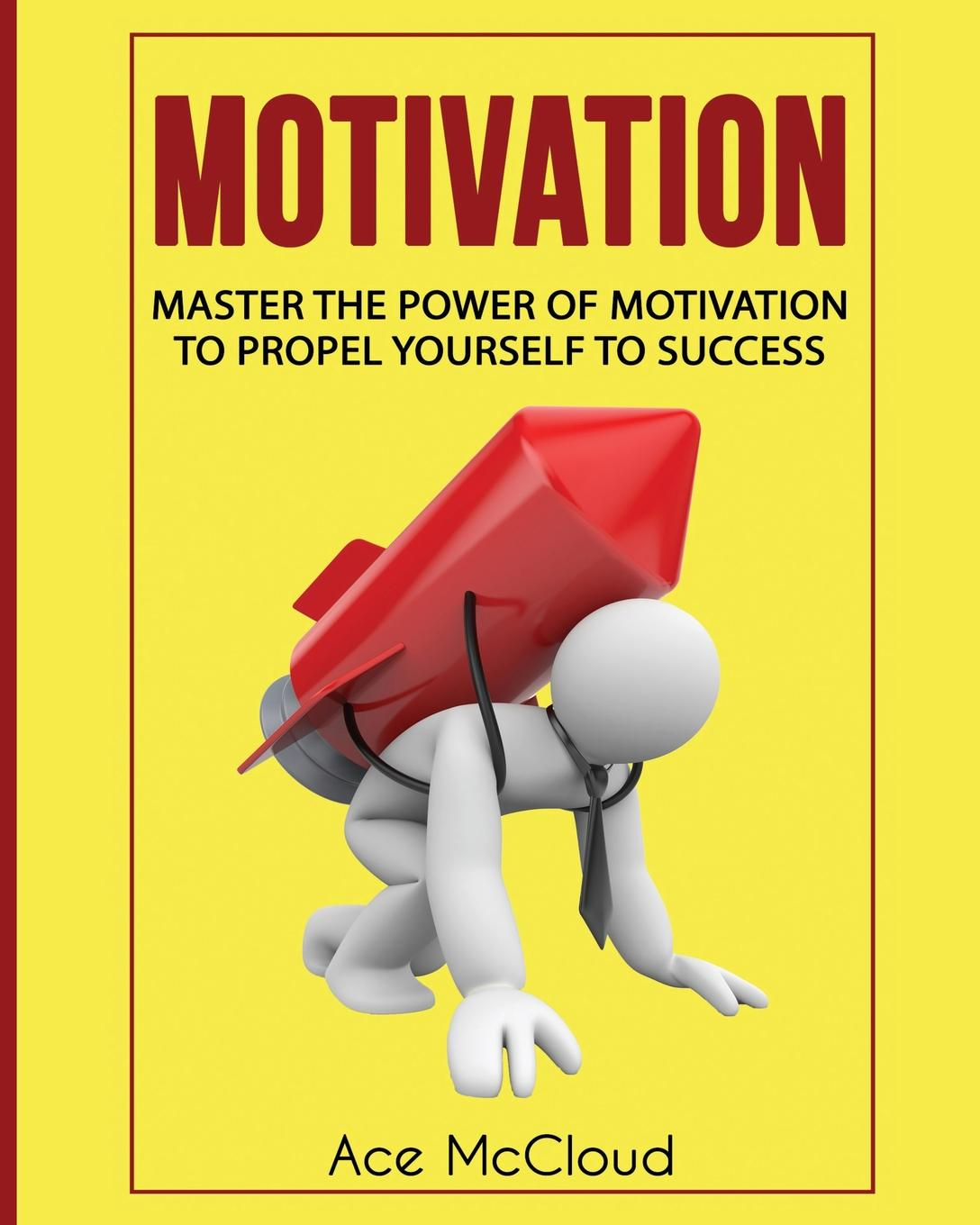 Ace McCloud Motivation. Master The Power Of Motivation To Propel Yourself To Success motivation and action