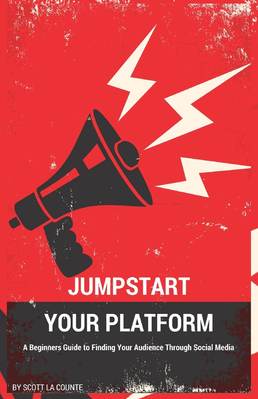 Scott La Counte Jumpstart Your Platform. A Beginners Guide to Finding Your Audience Through Social Media michael burchell no excuses how you can turn any workplace into a great one