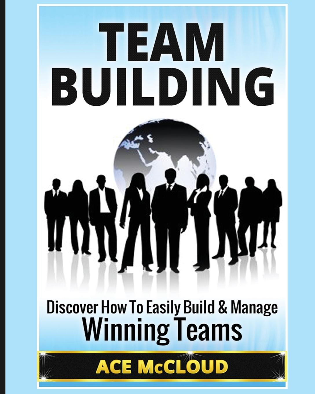 Ace McCloud Team Building. Discover How To Easily Build . Manage Winning Teams amy lyman the trustworthy leader leveraging the power of trust to transform your organization