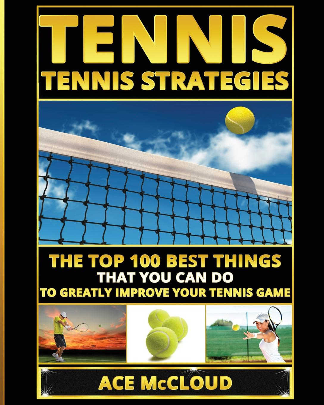 Ace McCloud Tennis. Tennis Strategies: The Top 100 Best Things That You Can Do To Greatly Improve Your Tennis Game
