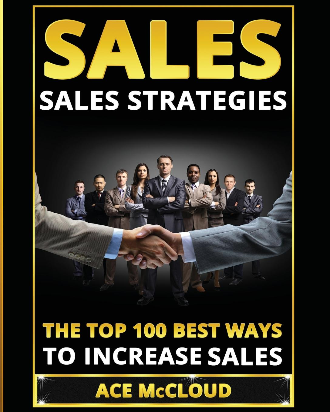 Ace McCloud Sales. Sales Strategies: The Top 100 Best Ways To Increase Sales chris lytle the accidental sales manager how to take control and lead your sales team to record profits