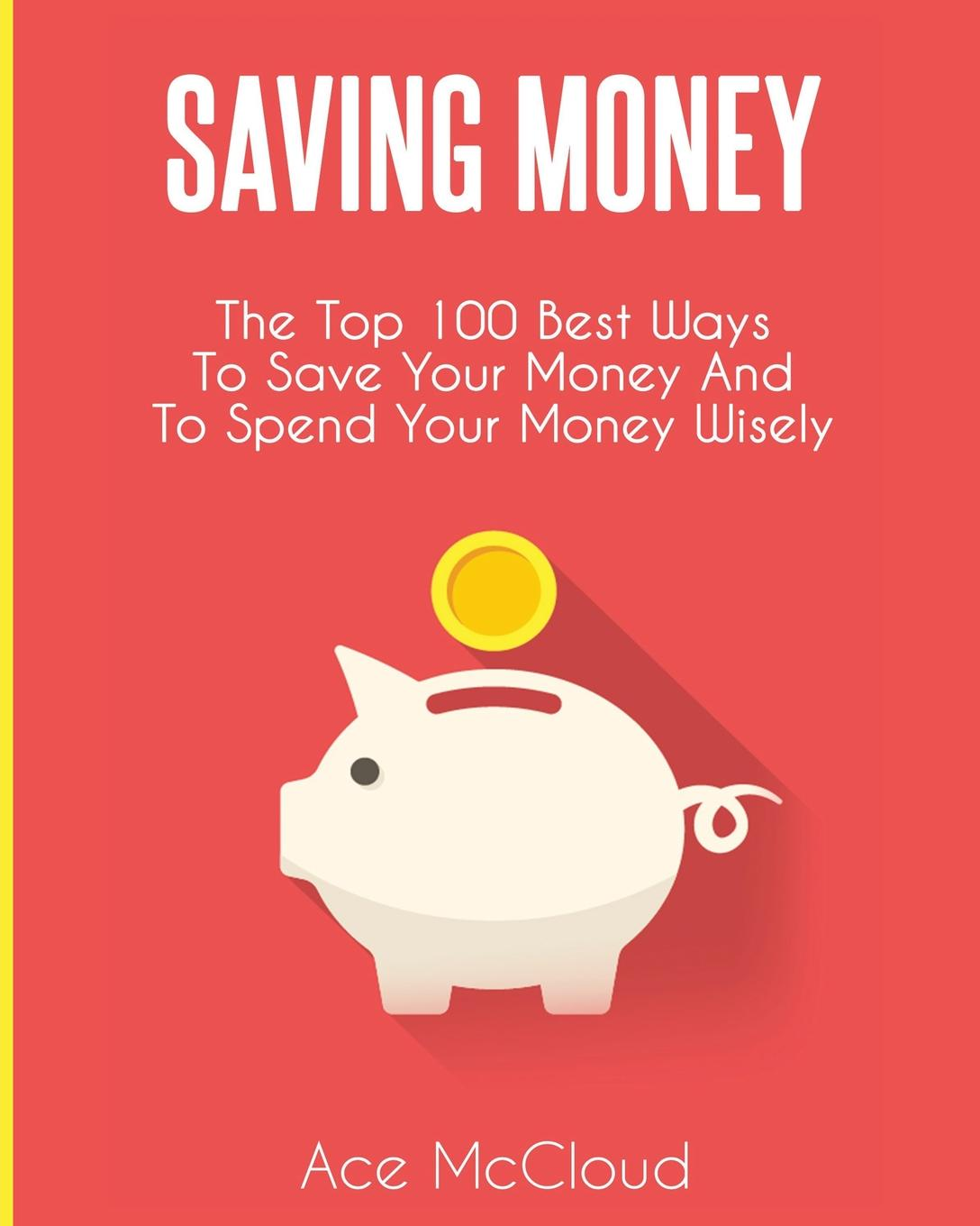 Ace McCloud Saving Money. The Top 100 Best Ways To Save Your Money And To Spend Your Money Wisely ace mccloud household hacks 150 do it yourself home improvement diy household tips that save time money