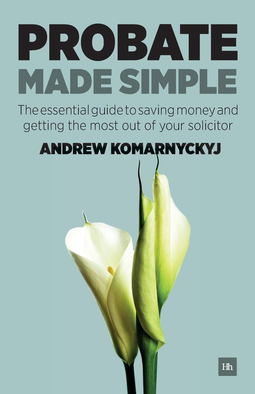 Andrew Komarnyckyj Probate Made Simple. The Essential Guide to Saving Money and Getting the Most Out of Your Solicitor russell fishkind j aarp probate wars of the rich and famous an insider s guide to estate and probate litigation