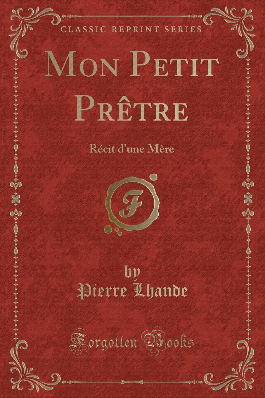 Mon Petit Pretre. Recit d.une Mere (Classic Reprint) Excerpt from Mon Petit PrР?tre: RР?cit d'une MР?reMaintenant...