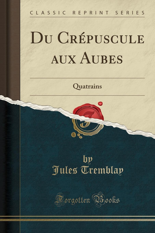 Jules Tremblay Du Crepuscule aux Aubes. Quatrains (Classic Reprint) все цены