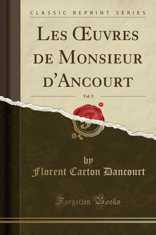 Florent Carton Dancourt Les OEuvres de Monsieur d.Ancourt, Vol. 9 (Classic Reprint) все цены