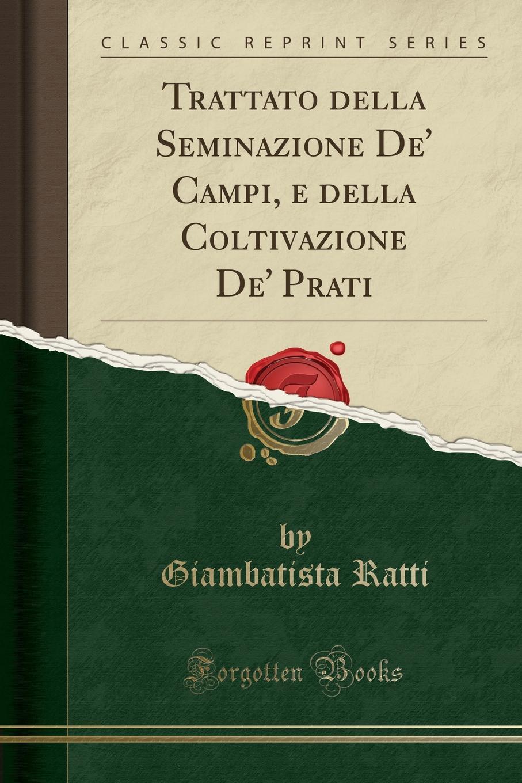 Trattato della Seminazione De. Campi, e della Coltivazione De. Prati (Classic Reprint) Excerpt from Trattato della Seminazione De' Campi, e della...