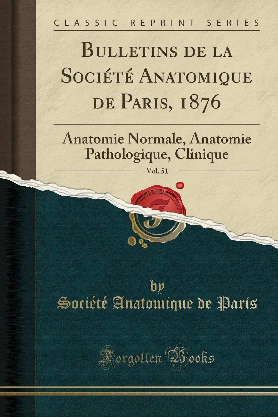 Société Anatomique de Paris Bulletins de la Societe Anatomique de Paris, 1876, Vol. 51. Anatomie Normale, Anatomie Pathologique, Clinique (Classic Reprint)