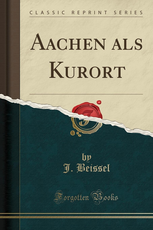 J. Beissel Aachen als Kurort (Classic Reprint) kasalla aachen