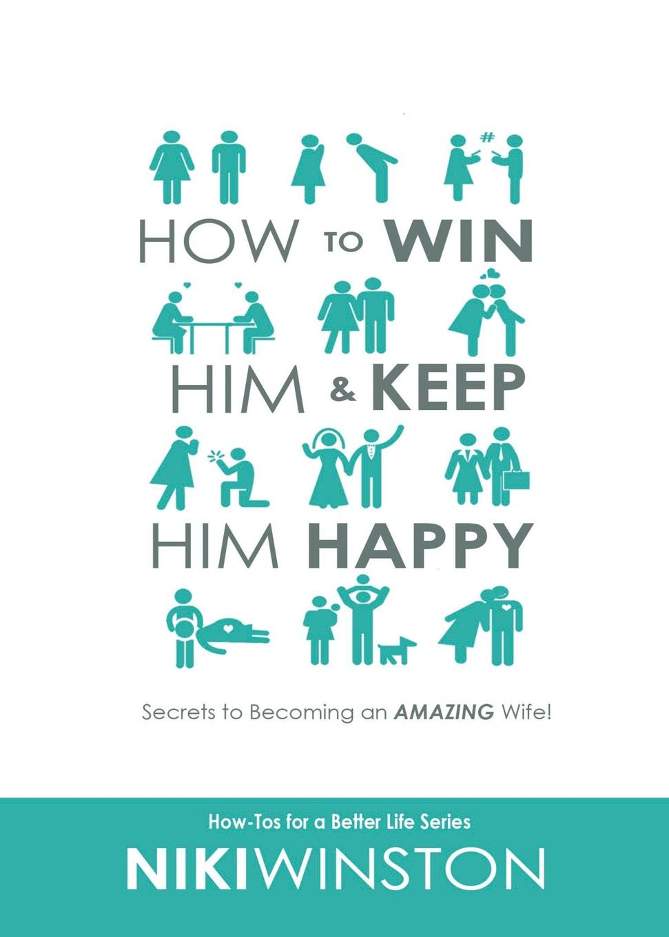 Niki Winston How to Win Him and Keep Him Happy. Secrets to Becoming an AMAZING Wife. liggy webb how to be happy how developing your confidence resilience appreciation and communication can lead to a happier healthier you