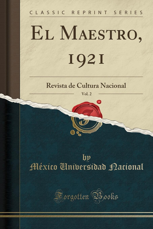 México Universidad Nacional El Maestro, 1921, Vol. 2. Revista de Cultura Nacional (Classic Reprint) méxico universidad nacional el maestro 1921 vol 2 revista de cultura nacional classic reprint