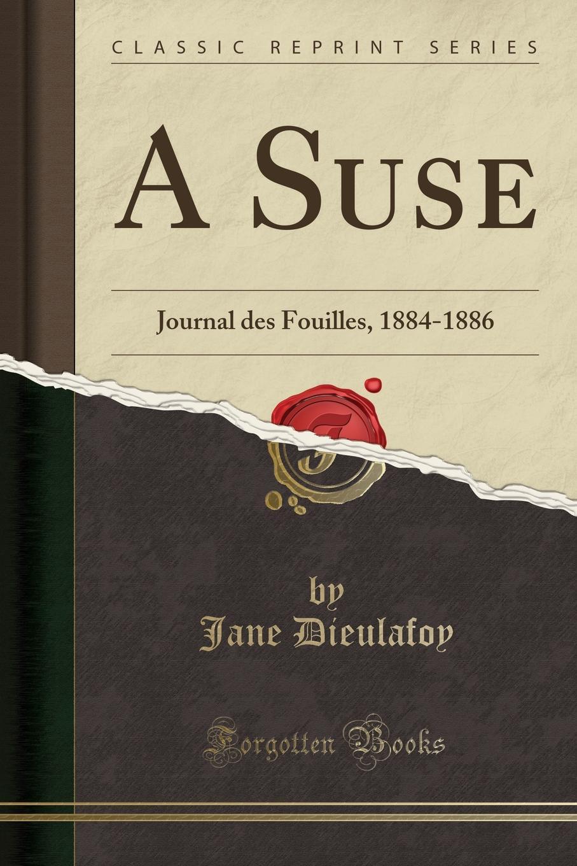 Jane Dieulafoy A Suse. Journal des Fouilles, 1884-1886 (Classic Reprint)