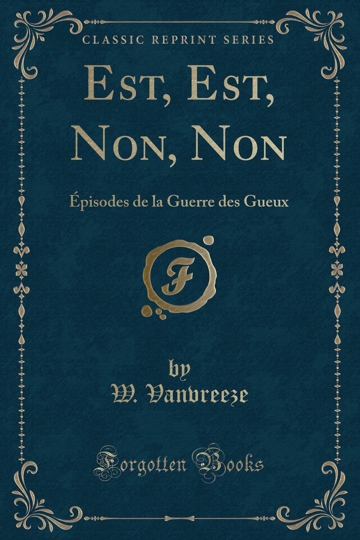 Est, Est, Non, Non. Episodes de la Guerre des Gueux (Classic Reprint) Excerpt from Est, Est, Non, Non:Р?pisodes de la Guerre des GueuxEn...