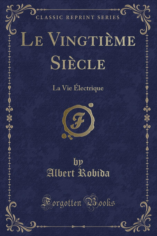 Le Vingtieme Siecle. La Vie Electrique (Classic Reprint) Excerpt from Le VingtiР?me SiР?cle: La Vie Р?lectriqueL'homme...