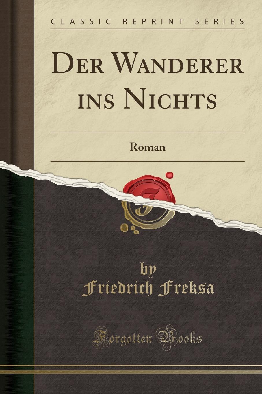 Friedrich Freksa Der Wanderer ins Nichts. Roman (Classic Reprint)
