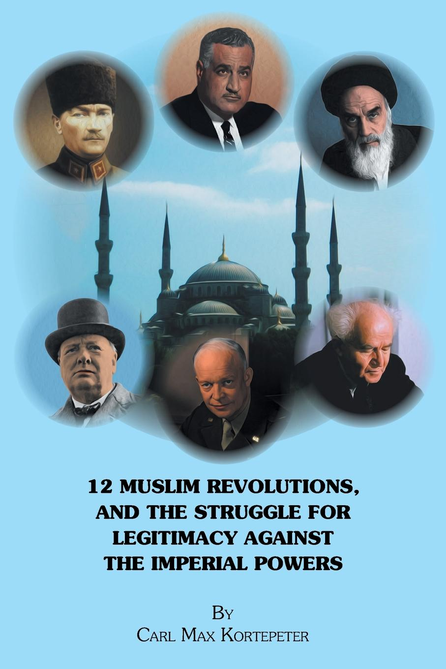 Carl Max Kortepeter 12 Muslim Revolutions, and the Struggle for Legitimacy Against the Imperial Powers soraya altorki a companion to the anthropology of the middle east