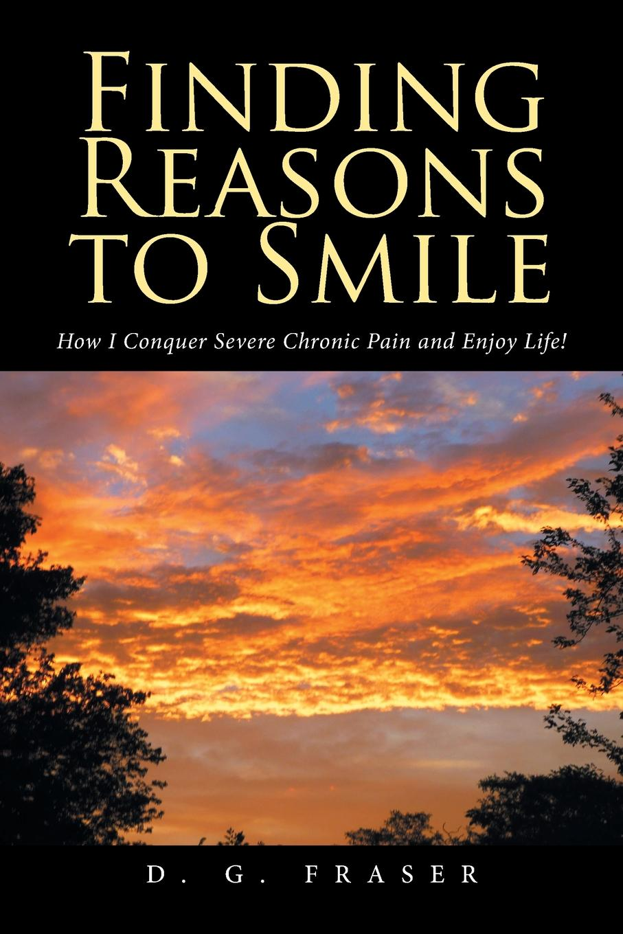 лучшая цена D. G. Fraser Finding Reasons to Smile. How I Conquer Severe Chronic Pain and Enjoy Life.