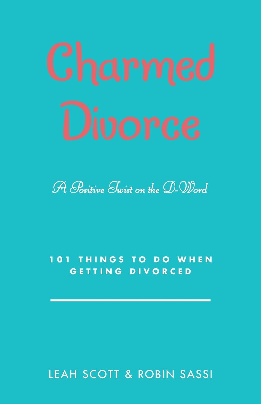 Leah Scott, Robin Sassi Charmed Divorce. A Positive Twist on the D-Word 101 Things to Do When Getting Divorced charmed