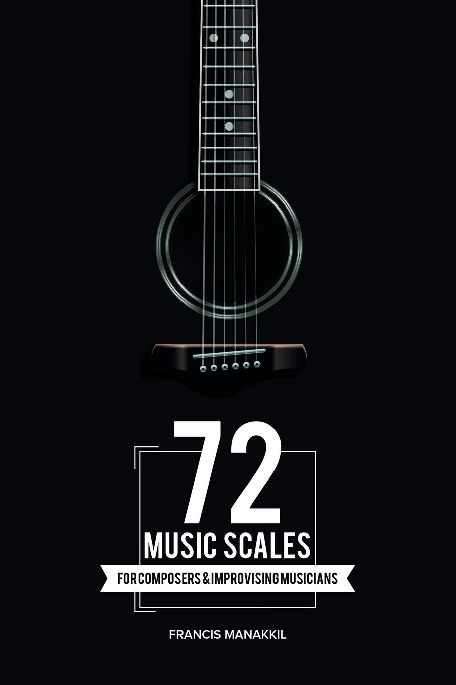 Francis Manakkil 72 Music Scales. For Composers . Improvising Musicians