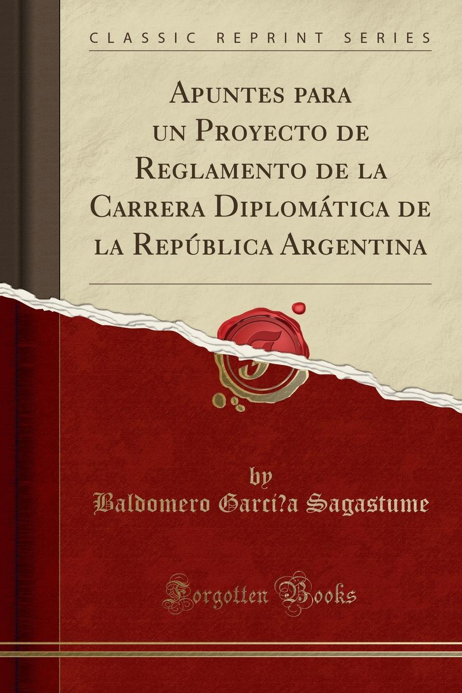 Baldomero García Sagastume Apuntes para un Proyecto de Reglamento de la Carrera Diplomatica de la Republica Argentina (Classic Reprint) albertini