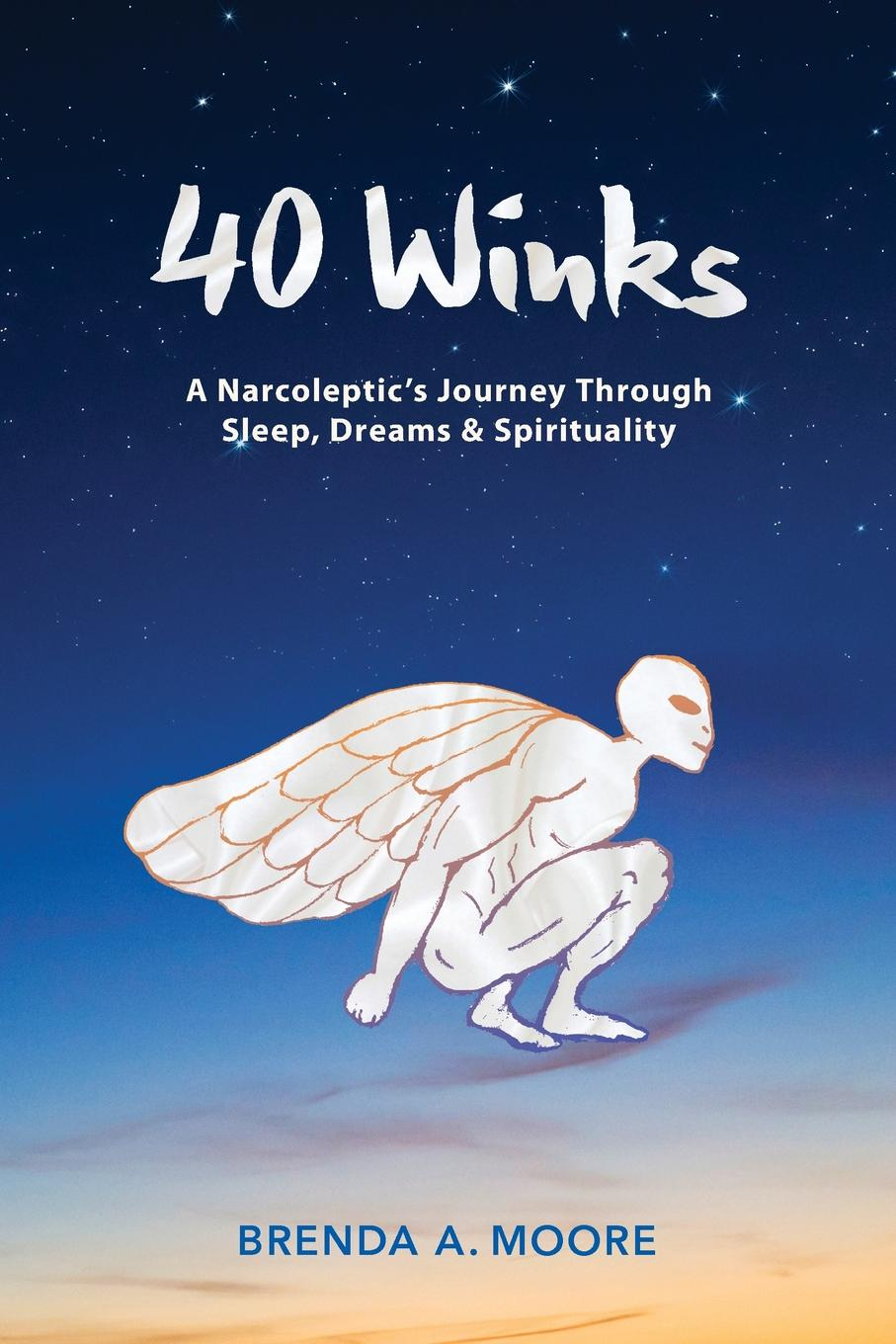 Brenda A Moore 40 Winks. A Narcoleptic.s Journey Through Sleep, Dreams . Spirituality