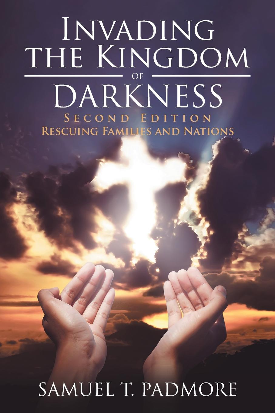 Samuel T. Padmore Invading the Kingdom of Darkness. Rescuing Families and Nations amy lyman the trustworthy leader leveraging the power of trust to transform your organization
