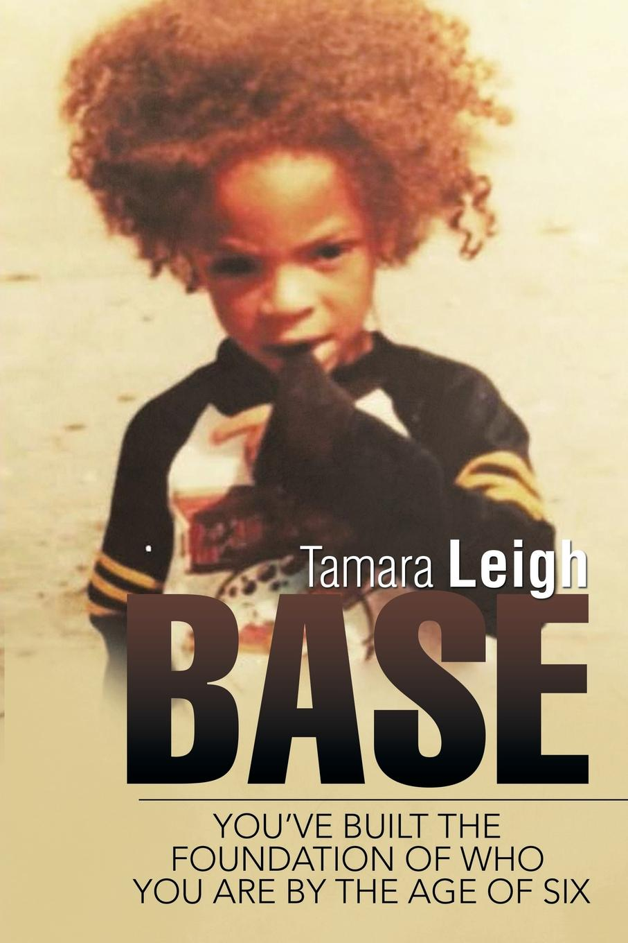Tamara Leigh BASE. You.ve built the foundation of who you are by the age of six six years
