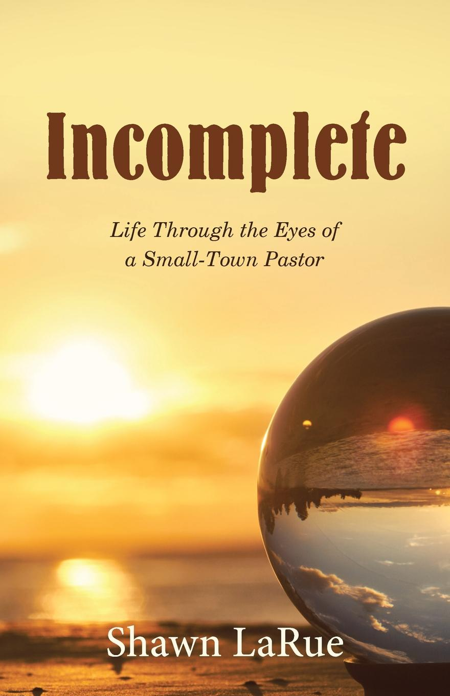 Shawn LaRue Incomplete. Life Through the Eyes of a Small-Town Pastor malcolm kemp extreme events robust portfolio construction in the presence of fat tails isbn 9780470976791