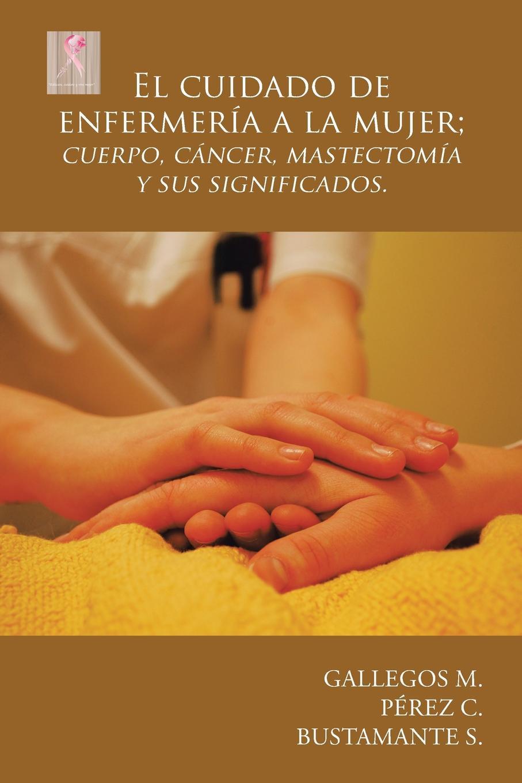 Gallegos M., Pérez C., Bustamante S. El cuidado de enfermeria a la mujer; cuerpo, cancer, mastectomia y sus significados. juan valverde de amusco historia de la composicion del cuerpo humano classic reprint