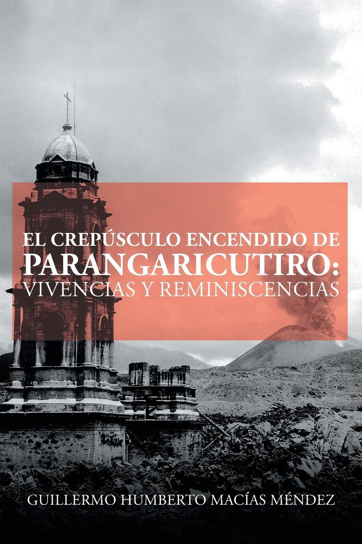 Guillermo Humberto Macías Méndez El crepusculo encendido de Parangaricutiro. vivencias y reminiscencias недорго, оригинальная цена