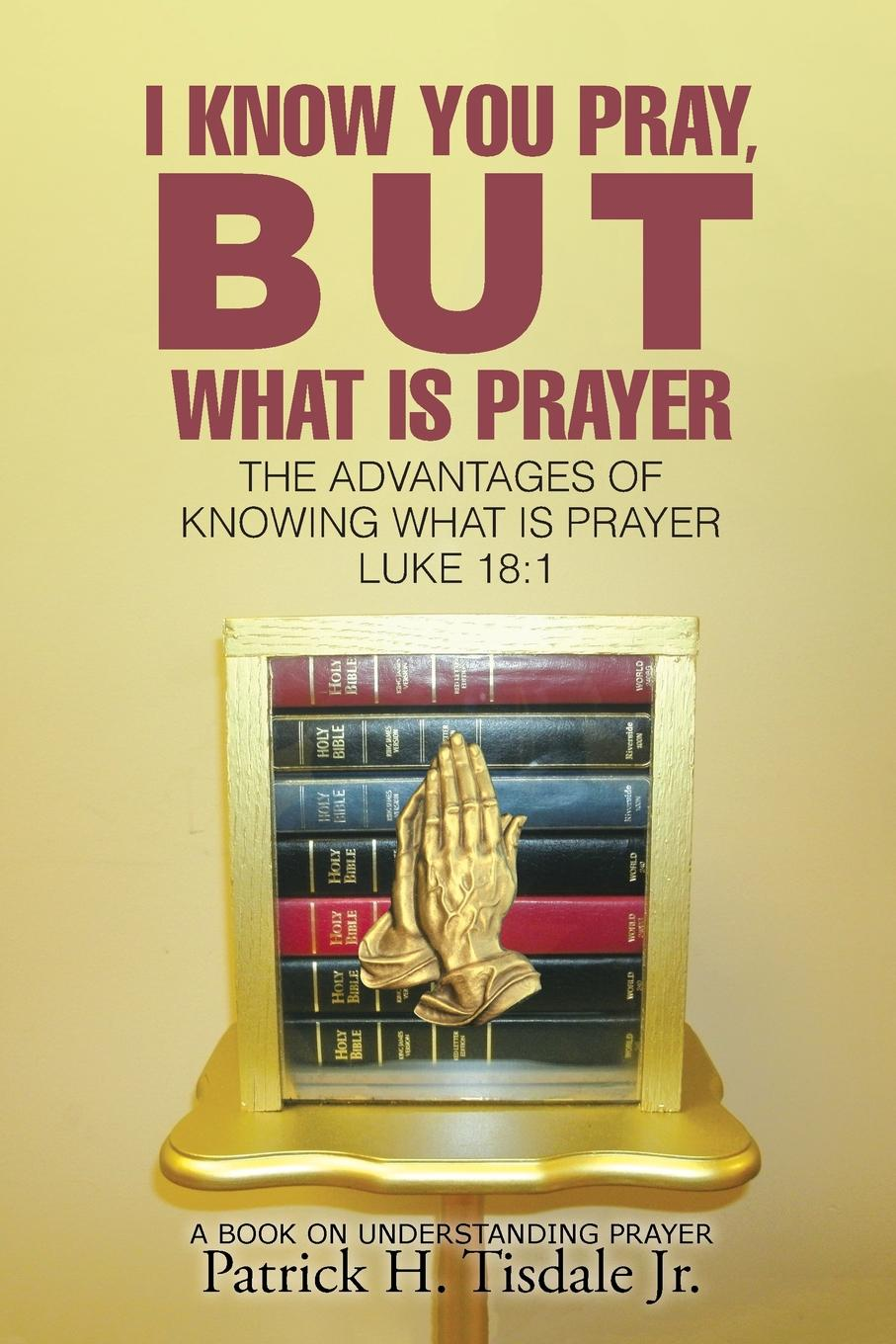 Patrick H. Tisdale Jr. I Know You Pray, But What Is Prayer. The Advantages of Knowing What Is Prayer Luke 18:1 robin a hines in pursuit of purpose a guide to getting results when i pray