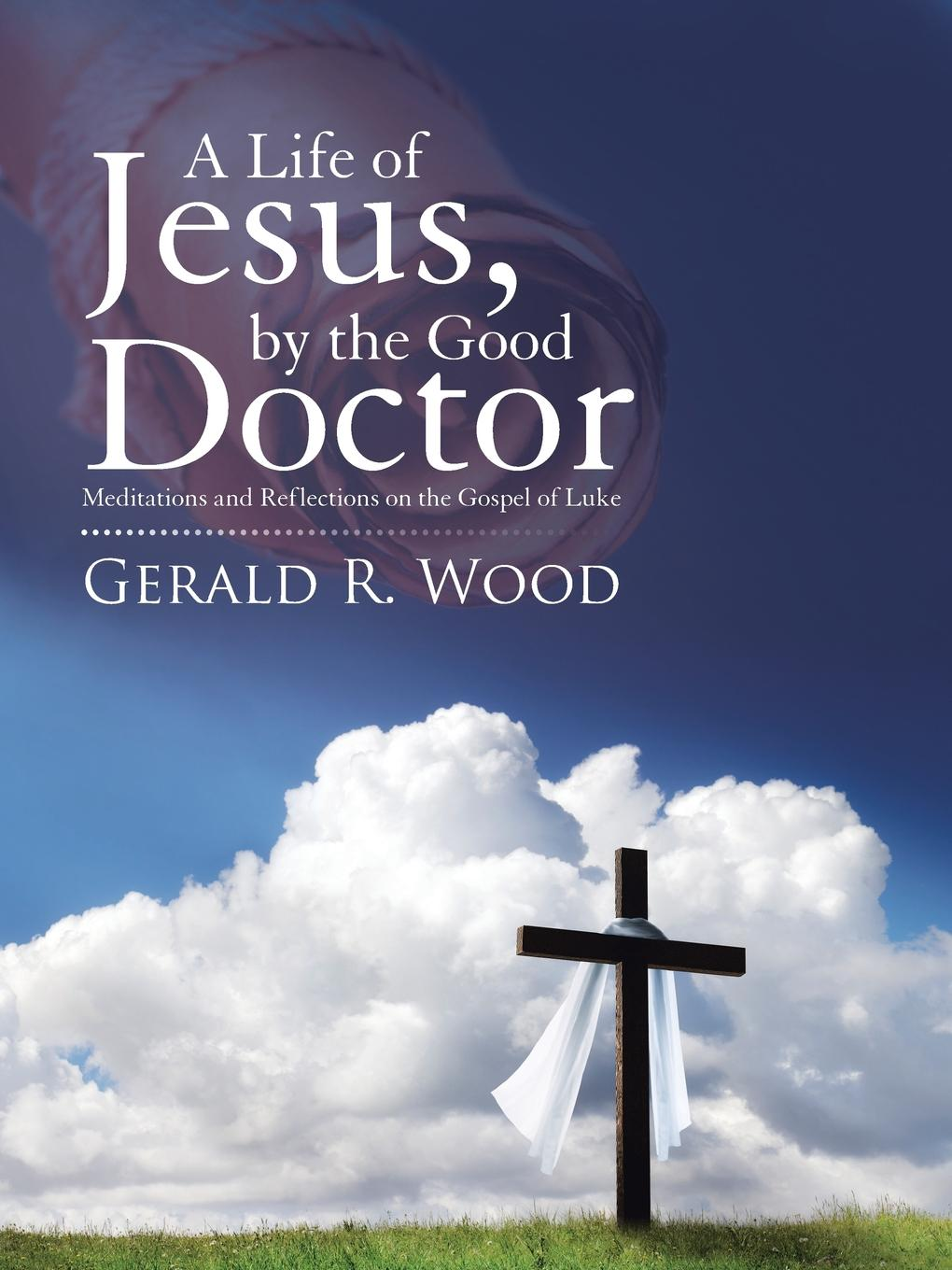 лучшая цена Gerald R. Wood A Life of Jesus, by the Good Doctor. Meditations and Reflections on the Gospel of Luke