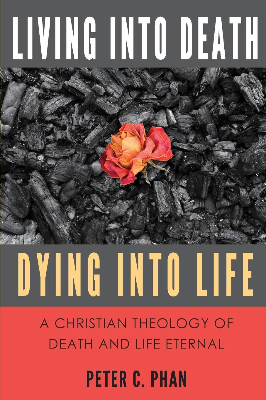 Peter C. Phan Living Into Death, Dying Into Life. A Christian Theology of Death and Life Eternal