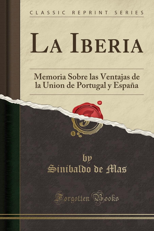 Sinibaldo de Mas La Iberia. Memoria Sobre las Ventajas de la Union de Portugal y Espana (Classic Reprint)