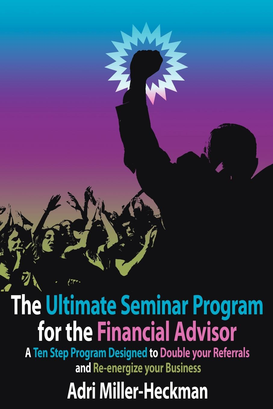 The Ultimate Seminar Program for the Financial Advisor. A Ten Step Program Designed to Double your Referrals and Re-energize your Business While most advisors recognize the impact and marketing value...