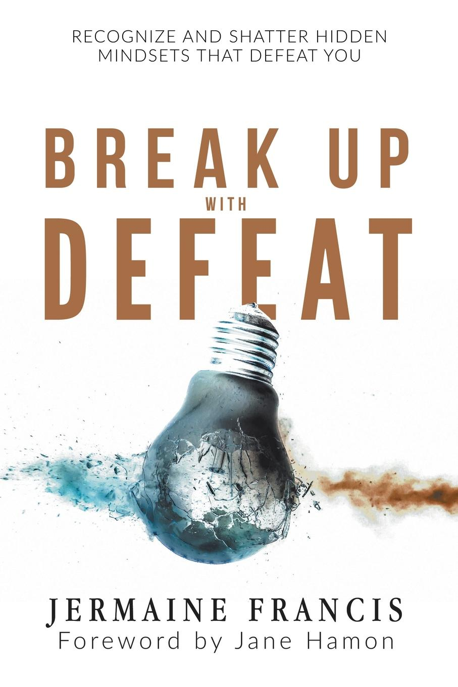 Jermaine Francis Break Up with Defeat. Recognize and Shatter Hidden Mindsets That Defeat You
