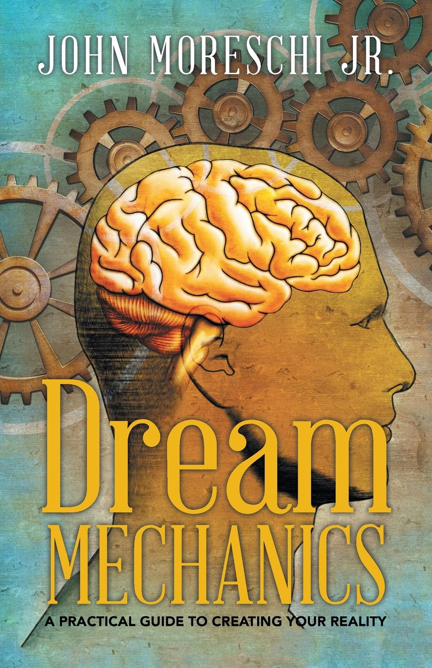John Moreschi Jr. Dream Mechanics. A Practical Guide to Creating Your Reality timothy pickavance the atlas of reality a comprehensive guide to metaphysics