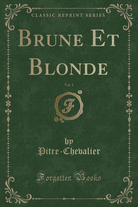 Pitre-Chevalier Pitre-Chevalier Brune Et Blonde, Vol. 1 (Classic Reprint)